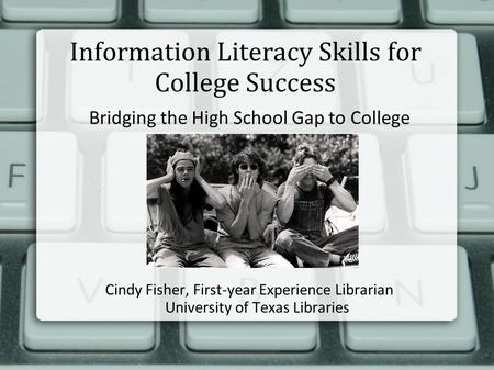 Information Literacy Skills for College Success Bridging the High School Gap to College Cindy Fisher, First-year Experience Librarian University of Texas.