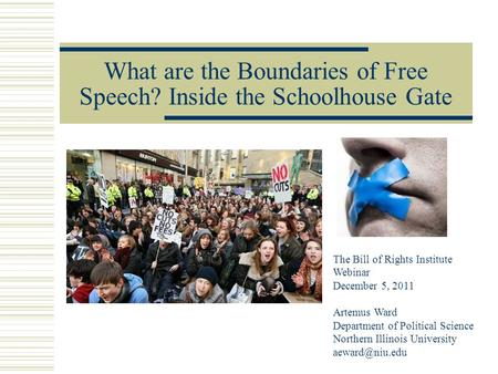 What are the Boundaries of Free Speech? Inside the Schoolhouse Gate The Bill of Rights Institute Webinar December 5, 2011 Artemus Ward Department of Political.