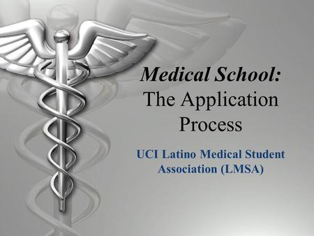 Medical School: The Application Process UCI Latino Medical Student Association (LMSA)