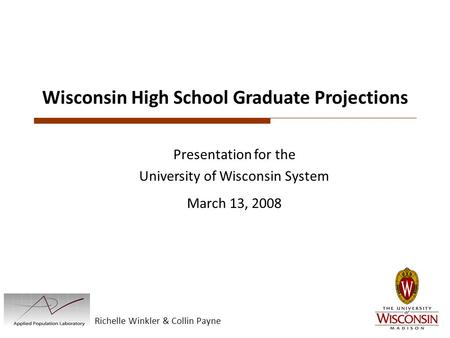Richelle Winkler & Collin Payne Wisconsin High School Graduate Projections Presentation for the University of Wisconsin System March 13, 2008.