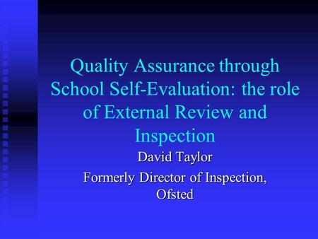 Quality Assurance through School Self-Evaluation: the role of External Review and Inspection David Taylor Formerly Director of Inspection, Ofsted.