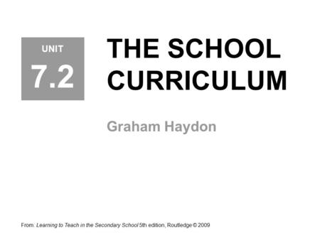 THE SCHOOL CURRICULUM Graham Haydon From: Learning to Teach in the Secondary School 5th edition, Routledge © 2009 UNIT 7.2.