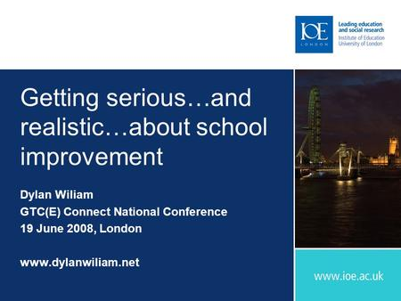 Getting serious…and realistic…about school improvement Dylan Wiliam GTC(E) Connect National Conference 19 June 2008, London www.dylanwiliam.net.