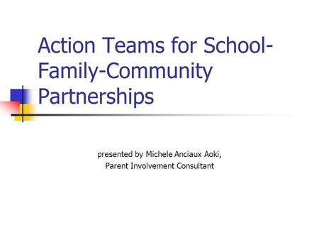 Action Teams for School- Family-Community Partnerships presented by Michele Anciaux Aoki, Parent Involvement Consultant.