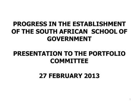 PROGRESS IN THE ESTABLISHMENT OF THE SOUTH AFRICAN SCHOOL OF GOVERNMENT PRESENTATION TO THE PORTFOLIO COMMITTEE 27 FEBRUARY 2013 1.
