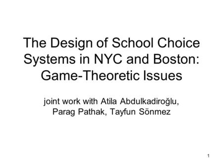 1 The Design of School Choice Systems in NYC and Boston: Game-Theoretic Issues joint work with Atila Abdulkadiroğlu, Parag Pathak, Tayfun Sönmez.