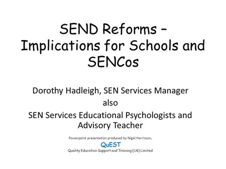SEND Reforms – Implications for Schools and SENCos Dorothy Hadleigh, SEN Services Manager also SEN Services Educational Psychologists and Advisory Teacher.