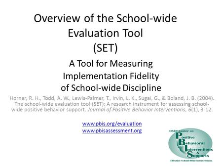 Overview of the School-wide Evaluation Tool (SET) A Tool for Measuring Implementation Fidelity of School-wide Discipline Horner, R. H., Todd, A. W., Lewis-Palmer,