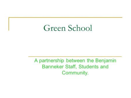 Green School A partnership between the Benjamin Banneker Staff, Students and Community.