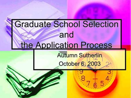 Graduate School Selection and the Application Process Autumn Sutherlin October 6, 2003.