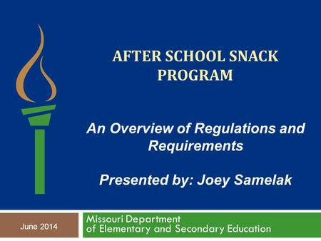 AFTER SCHOOL SNACK PROGRAM Missouri Department of Elementary and Secondary Education June 2014 An Overview of Regulations and Requirements Presented by: