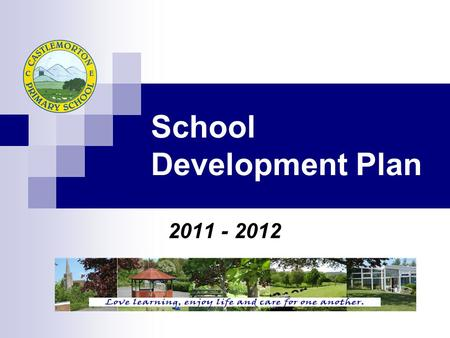 School Development Plan 2011 - 2012. Character and Ethos C4 Castlemorton- embedded in practice Care, commitment, cooperation, confidence Maintaining good,
