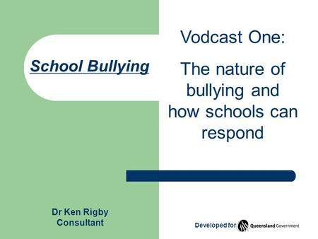 School Bullying Vodcast One: The nature of bullying and how schools can respond Developed for Dr Ken Rigby Consultant.