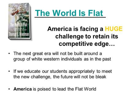 The World Is Flat America is facing a HUGE challenge to retain its competitive edge… The next great era will not be built around a group of white western.