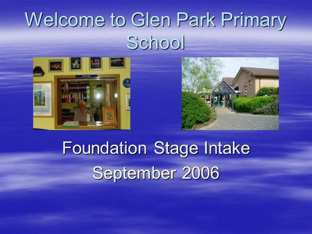 Welcome to Glen Park Primary School Foundation Stage Intake September 2006.