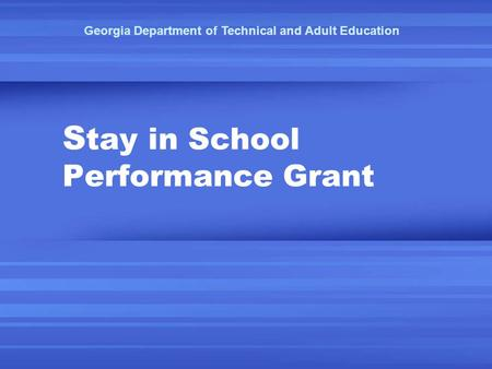 S tay in School Performance Grant Georgia Department of Technical and Adult Education.