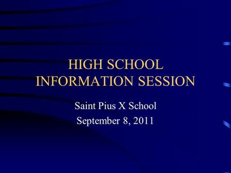 HIGH SCHOOL INFORMATION SESSION Saint Pius X School September 8, 2011.