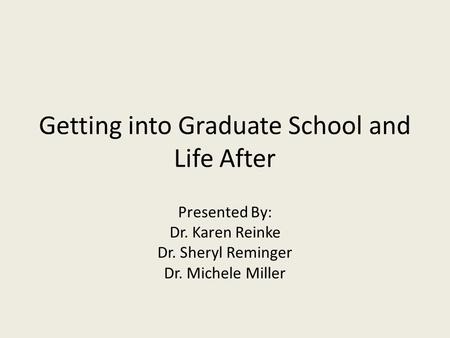 Getting into Graduate School and Life After Presented By: Dr. Karen Reinke Dr. Sheryl Reminger Dr. Michele Miller.