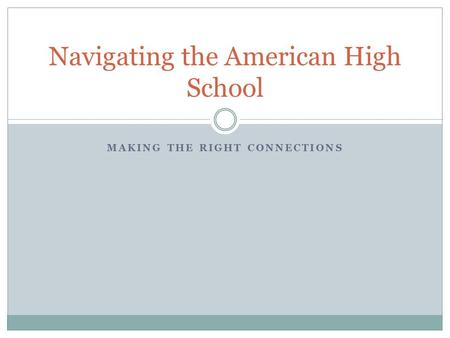 MAKING THE RIGHT CONNECTIONS Navigating the American High School.