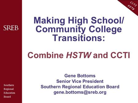 CCTI HSTW Making High School/ Community College Transitions: Combine HSTW and CCTI Southern Regional Education Board Gene Bottoms Senior Vice President.