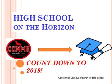 HIGH SCHOOL ON THE H ORIZON COUNT DOWN TO 2019! Centennial Campus Magnet Middle School.