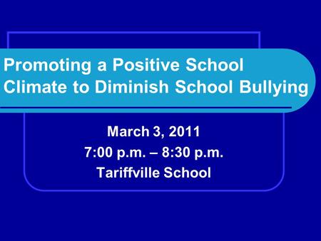 Promoting a Positive School Climate to Diminish School Bullying March 3, 2011 7:00 p.m. – 8:30 p.m. Tariffville School.