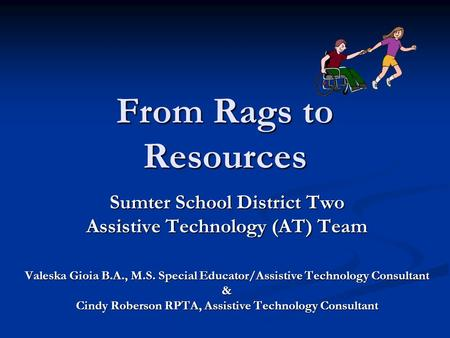 From Rags to Resources Sumter School District Two Assistive Technology (AT) Team Valeska Gioia B.A., M.S. Special Educator/Assistive Technology Consultant.