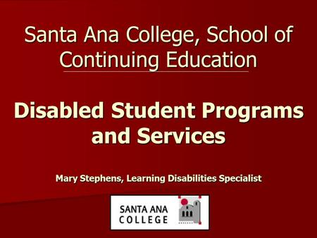 Santa Ana College, School of Continuing Education Disabled Student Programs and Services Mary Stephens, Learning Disabilities Specialist.