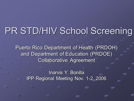 PR STD/HIV School Screening Puerto Rico Department of Health (PRDOH) and Department of Education (PRDOE) Collaborative Agreement Inarvis Y. Bonilla IPP.