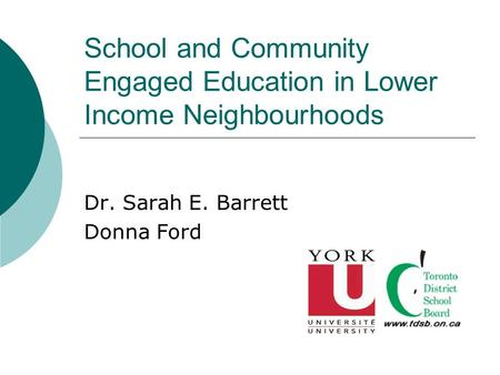School and Community Engaged Education in Lower Income Neighbourhoods Dr. Sarah E. Barrett Donna Ford.