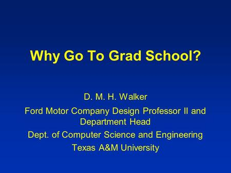 Why Go To Grad School? D. M. H. Walker Ford Motor Company Design Professor II and Department Head Dept. of Computer Science and Engineering Texas A&M University.
