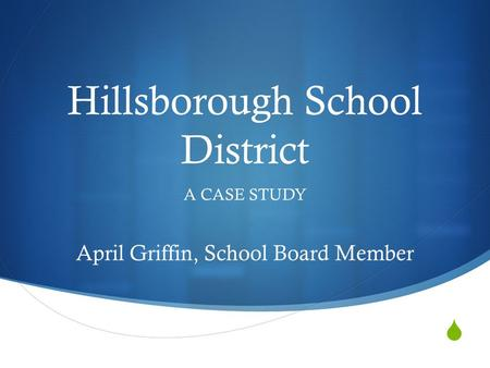  Hillsborough School District A CASE STUDY April Griffin, School Board Member.
