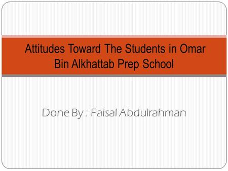 Done By : Faisal Abdulrahman Attitudes Toward The Students in Omar Bin Alkhattab Prep School.