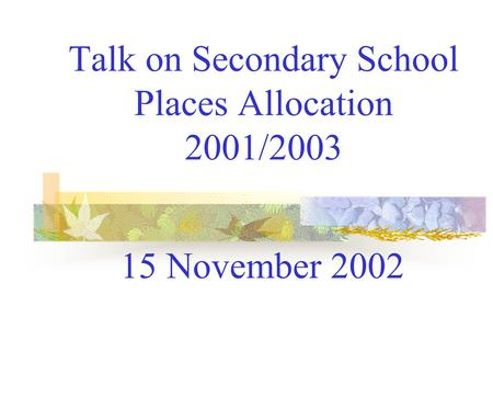 Talk on Secondary School Places Allocation 2001/2003 15 November 2002.