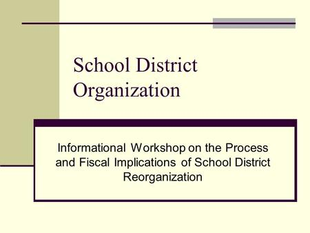 School District Organization Informational Workshop on the Process and Fiscal Implications of School District Reorganization.