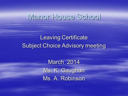 Manor House School Leaving Certificate Subject Choice Advisory meeting March 2014 Ms. K. Gaughan Ms. A. Robinson.