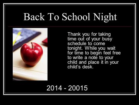 Back To School Night Thank you for taking time out of your busy schedule to come tonight. While you wait for time to begin feel free to write a note to.