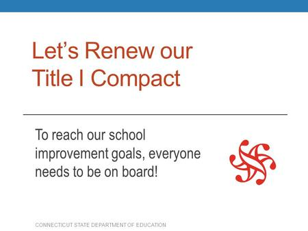 Let's Renew our Title I Compact To reach our school improvement goals, everyone needs to be on board! CONNECTICUT STATE DEPARTMENT OF EDUCATION.