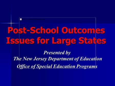 Presented by The New Jersey Department of Education Office of Special Education Programs Post-School Outcomes Issues for Large States.