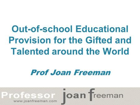 Out-of-school Educational Provision for the Gifted and Talented around the World Prof Joan Freeman.