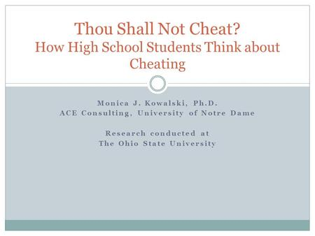 Monica J. Kowalski, Ph.D. ACE Consulting, University of Notre Dame Research conducted at The Ohio State University Thou Shall Not Cheat? How High School.