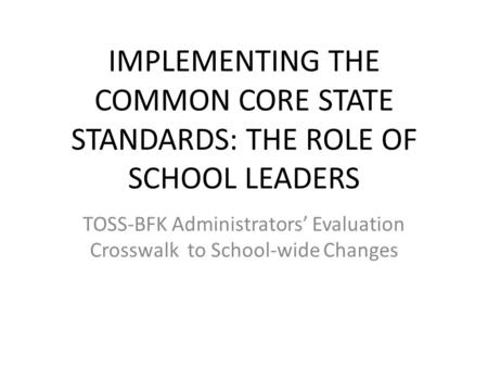 IMPLEMENTING THE COMMON CORE STATE STANDARDS: THE ROLE OF SCHOOL LEADERS TOSS-BFK Administrators' Evaluation Crosswalk to School-wide Changes.