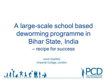 A large-scale school based deworming programme in Bihar State, India – recipe for success Laura Appleby Imperial College, London.