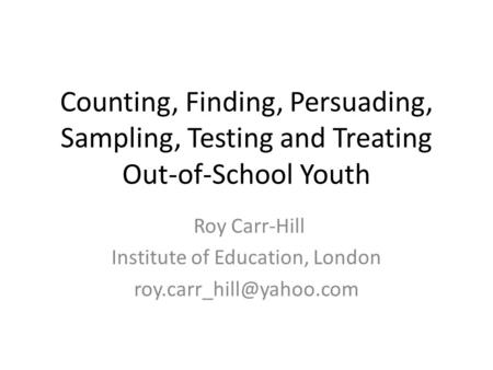 Counting, Finding, Persuading, Sampling, Testing and Treating Out-of-School Youth Roy Carr-Hill Institute of Education, London