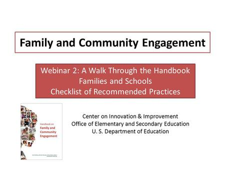 Family and Community Engagement Center on Innovation & Improvement Office of Elementary and Secondary Education U. S. Department of Education Webinar 2: