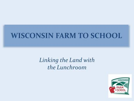 WISCONSIN FARM TO SCHOOL Linking the Land with the Lunchroom.