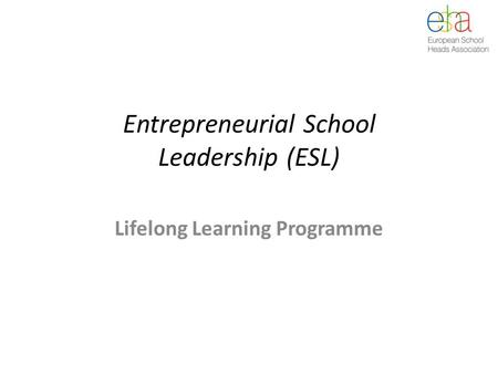 Entrepreneurial School Leadership (ESL) Lifelong Learning Programme.