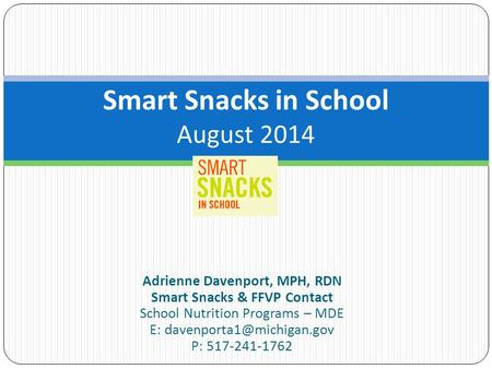 Adrienne Davenport, MPH, RDN Smart Snacks & FFVP Contact School Nutrition Programs – MDE E: P: 517-241-1762 Smart Snacks in School.