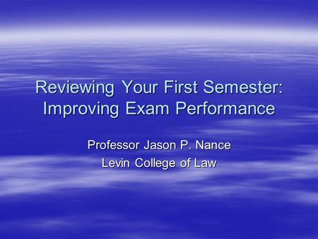 Reviewing Your First Semester: Improving Exam Performance Professor Jason P. Nance Levin College of Law.