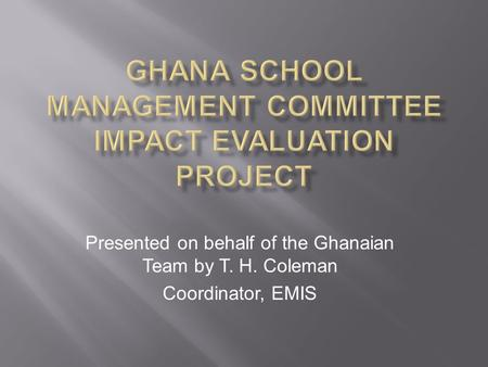 Presented on behalf of the Ghanaian Team by T. H. Coleman Coordinator, EMIS.
